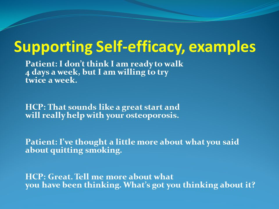 Supporting Self-efficacy, examples Patient: I don't think I am ready to walk 4 days a week, but I am willing to try twice a week. HCP: That sounds lik