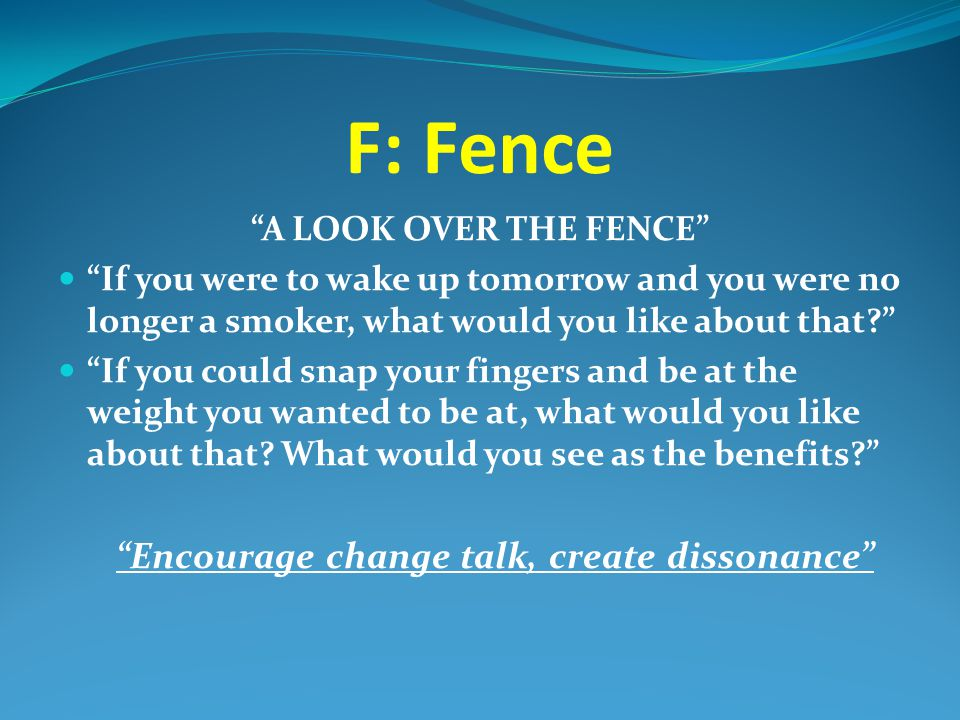 """F: Fence """"A LOOK OVER THE FENCE"""" """"If you were to wake up tomorrow and you were no longer a smoker, what would you like about that?"""" """"If you could snap"""