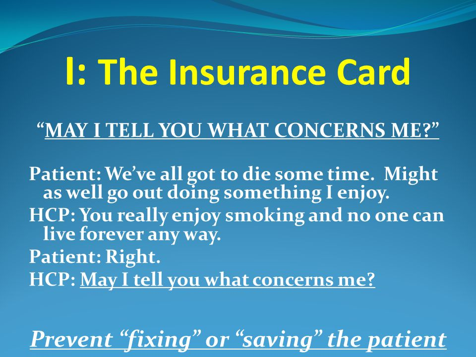 """I: The Insurance Card """"MAY I TELL YOU WHAT CONCERNS ME?"""" Patient: We've all got to die some time. Might as well go out doing something I enjoy. HCP: Y"""