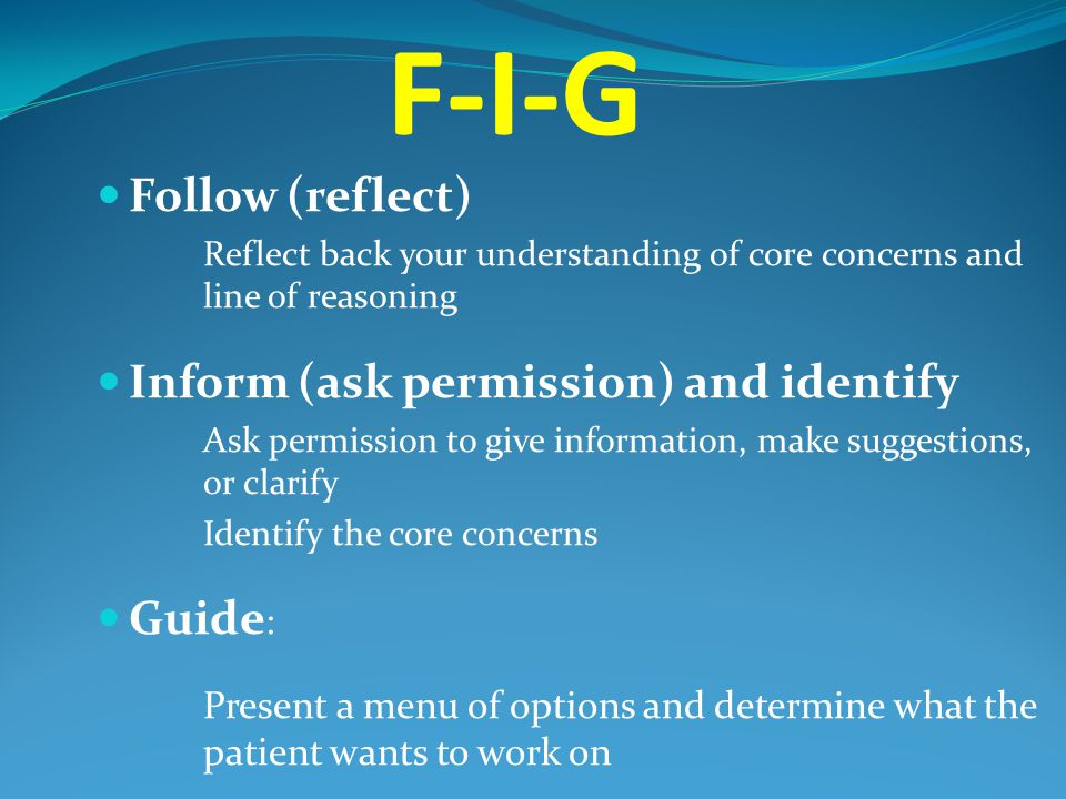 F-I-G Follow (reflect) Reflect back your understanding of core concerns and line of reasoning Inform (ask permission) and identify Ask permission to g