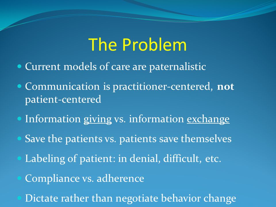 The Problem Current models of care are paternalistic Communication is practitioner-centered, not patient-centered Information giving vs. information e