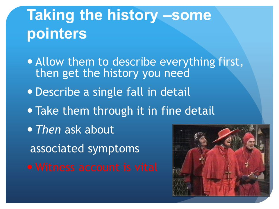 Taking the history –some pointers Allow them to describe everything first, then get the history you need Describe a single fall in detail Take them through it in fine detail Then ask about associated symptoms Witness account is vital