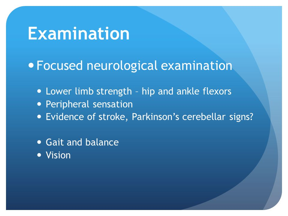 Examination Focused neurological examination Lower limb strength – hip and ankle flexors Peripheral sensation Evidence of stroke, Parkinson's cerebellar signs.