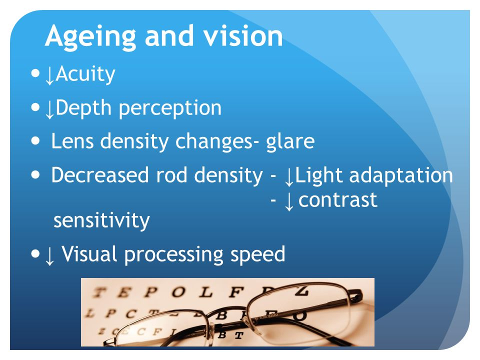 Ageing and vision ↓ Acuity ↓ Depth perception Lens density changes- glare Decreased rod density - ↓ Light adaptation - ↓ contrast sensitivity ↓ Visual processing speed