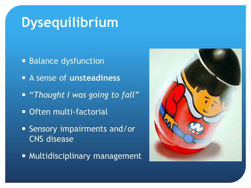 Dysequilibrium Balance dysfunction A sense of unsteadiness Thought I was going to fall Often multi-factorial Sensory impairments and/or CNS disease Multidisciplinary management