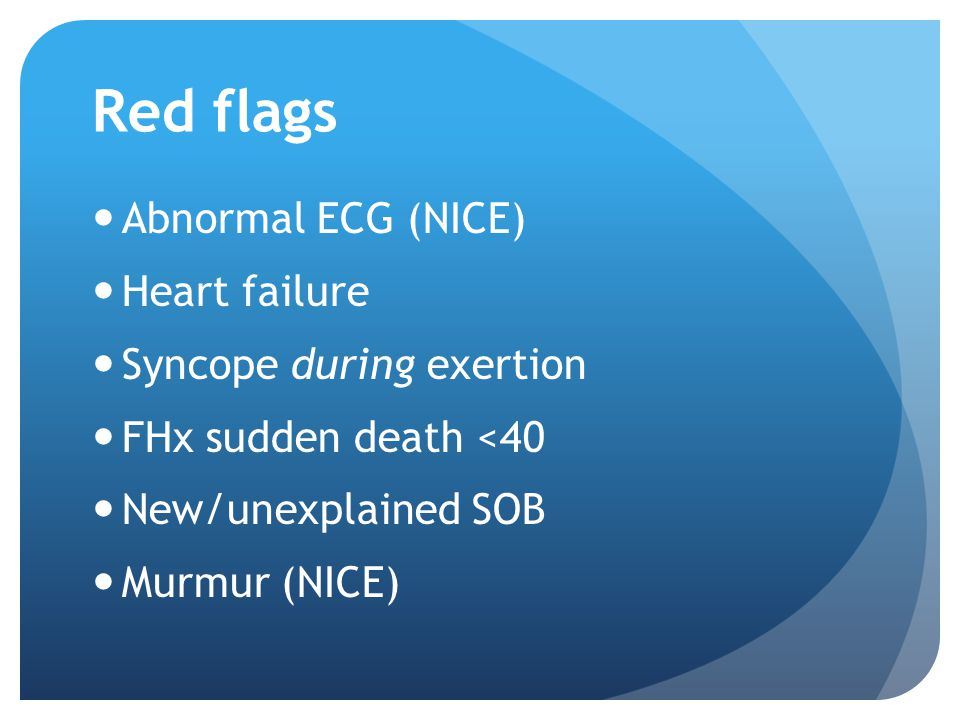 Red flags Abnormal ECG (NICE) Heart failure Syncope during exertion FHx sudden death <40 New/unexplained SOB Murmur (NICE)