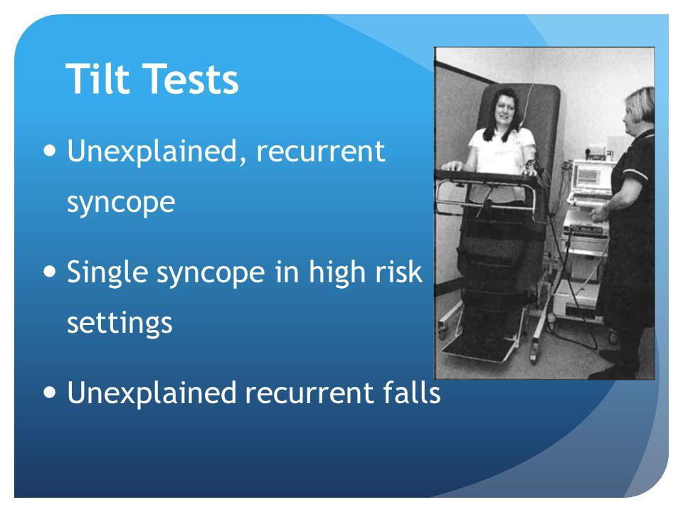 Tilt Tests Unexplained, recurrent syncope Single syncope in high risk settings Unexplained recurrent falls