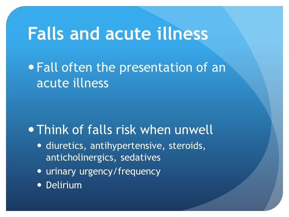 Falls and acute illness Fall often the presentation of an acute illness Think of falls risk when unwell diuretics, antihypertensive, steroids, anticho