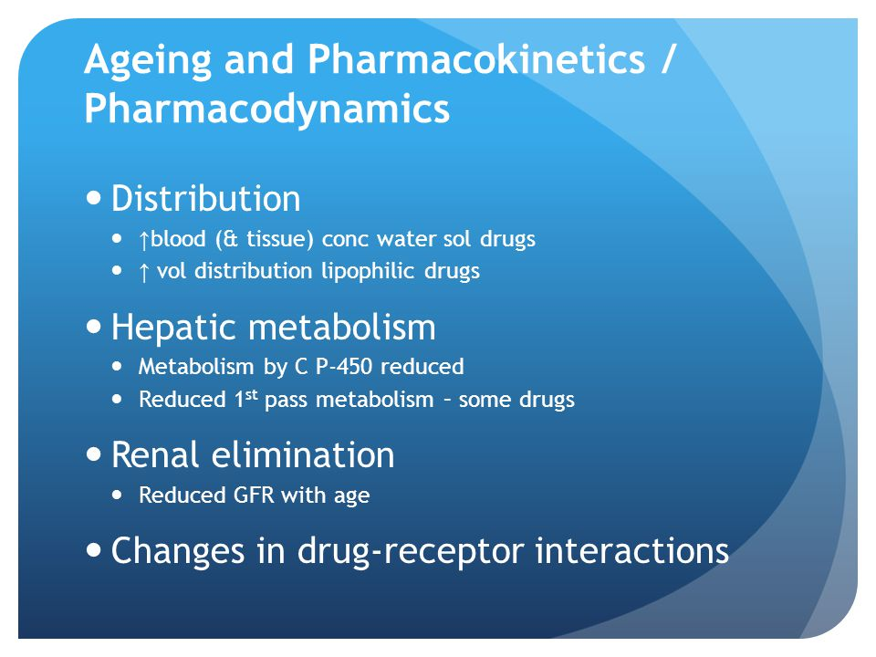 Ageing and Pharmacokinetics / Pharmacodynamics Distribution ↑ blood (& tissue) conc water sol drugs ↑ vol distribution lipophilic drugs Hepatic metabolism Metabolism by C P-450 reduced Reduced 1 st pass metabolism – some drugs Renal elimination Reduced GFR with age Changes in drug-receptor interactions