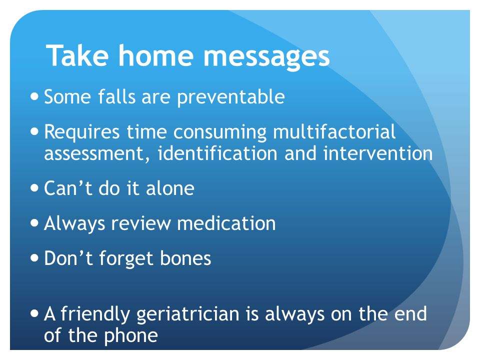 Take home messages Some falls are preventable Requires time consuming multifactorial assessment, identification and intervention Can't do it alone Always review medication Don't forget bones A friendly geriatrician is always on the end of the phone