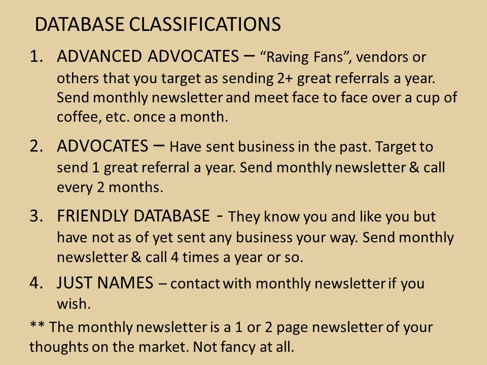"""DATABASE CLASSIFICATIONS 1.ADVANCED ADVOCATES – """"Raving Fans"""", vendors or others that you target as sending 2+ great referrals a year. Send monthly ne"""