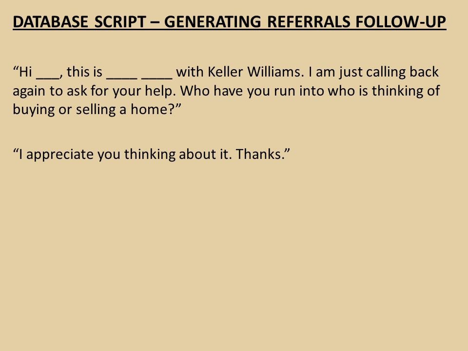 """DATABASE SCRIPT – GENERATING REFERRALS FOLLOW-UP """"Hi ___, this is ____ ____ with Keller Williams. I am just calling back again to ask for your help. W"""