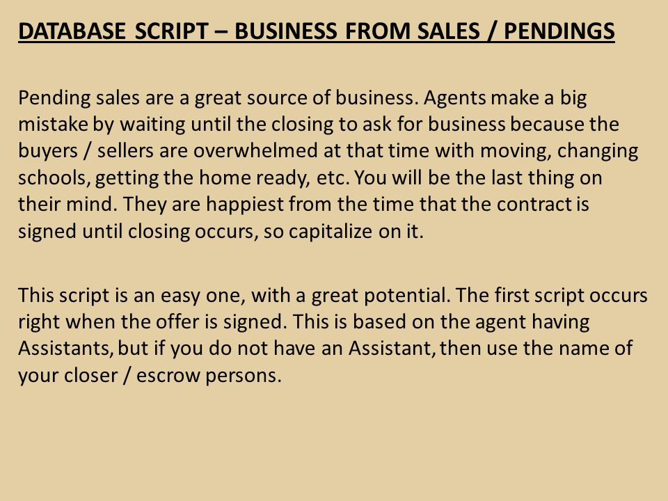 DATABASE SCRIPT – BUSINESS FROM SALES / PENDINGS Pending sales are a great source of business. Agents make a big mistake by waiting until the closing