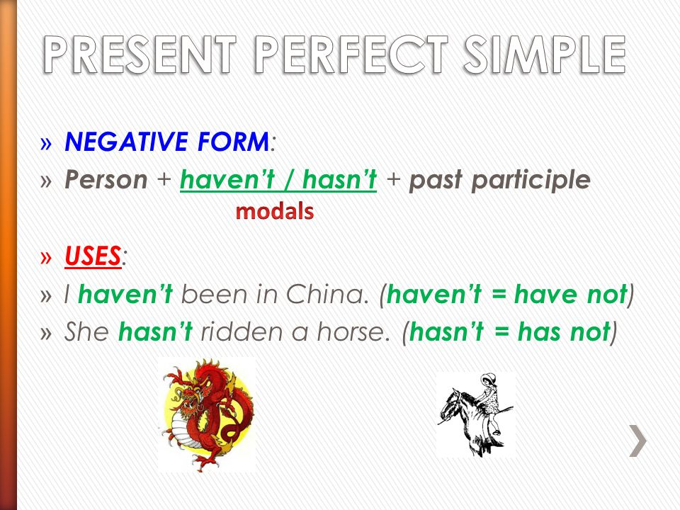 » NEGATIVE FORM : » Person + haven't / hasn't + past participle » USES : » I haven't been in China. ( haven't = have not ) » She hasn't ridden a horse