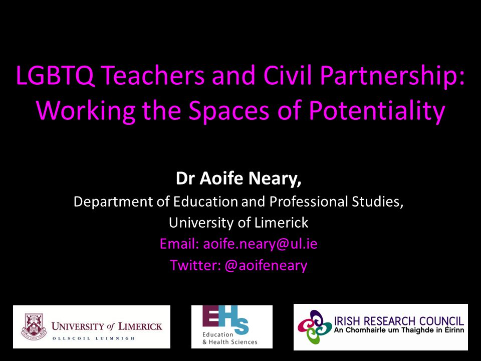 LGBTQ Teachers and Civil Partnership: Working the Spaces of Potentiality Dr Aoife Neary, Department of Education and Professional Studies, University of Limerick Email: aoife.neary@ul.ie Twitter: @aoifeneary