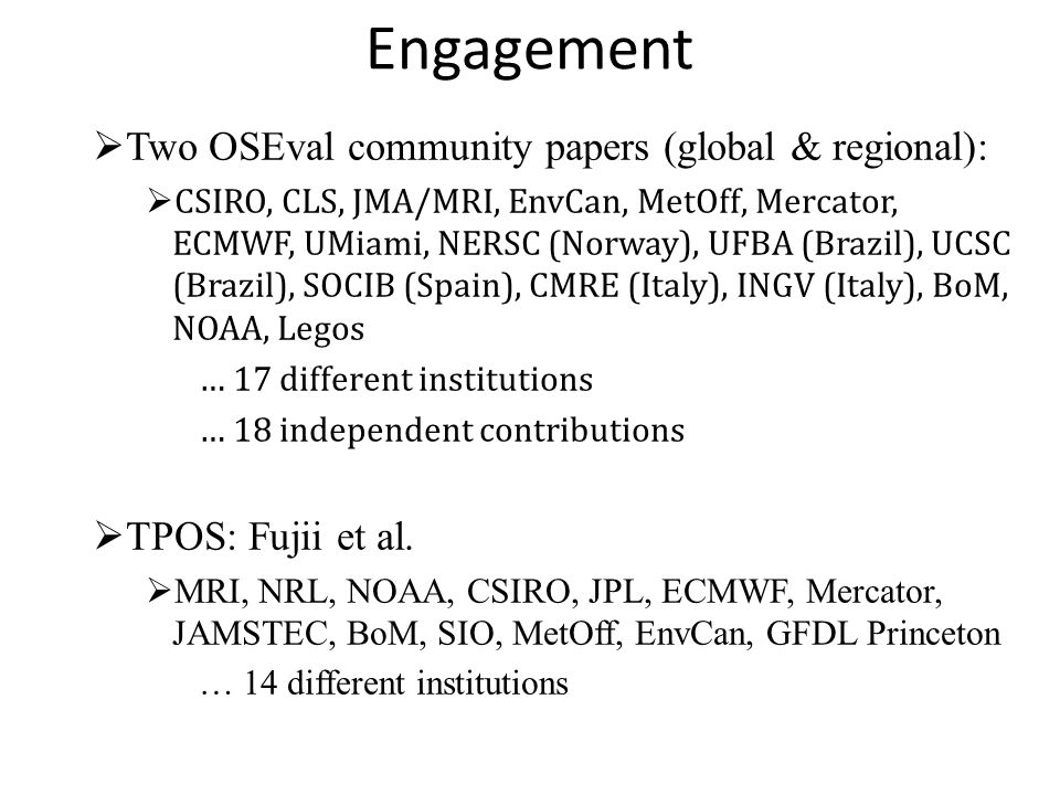 Engagement  Two OSEval community papers (global & regional):  CSIRO, CLS, JMA/MRI, EnvCan, MetOff, Mercator, ECMWF, UMiami, NERSC (Norway), UFBA (Brazil), UCSC (Brazil), SOCIB (Spain), CMRE (Italy), INGV (Italy), BoM, NOAA, Legos … 17 different institutions … 18 independent contributions  TPOS: Fujii et al.