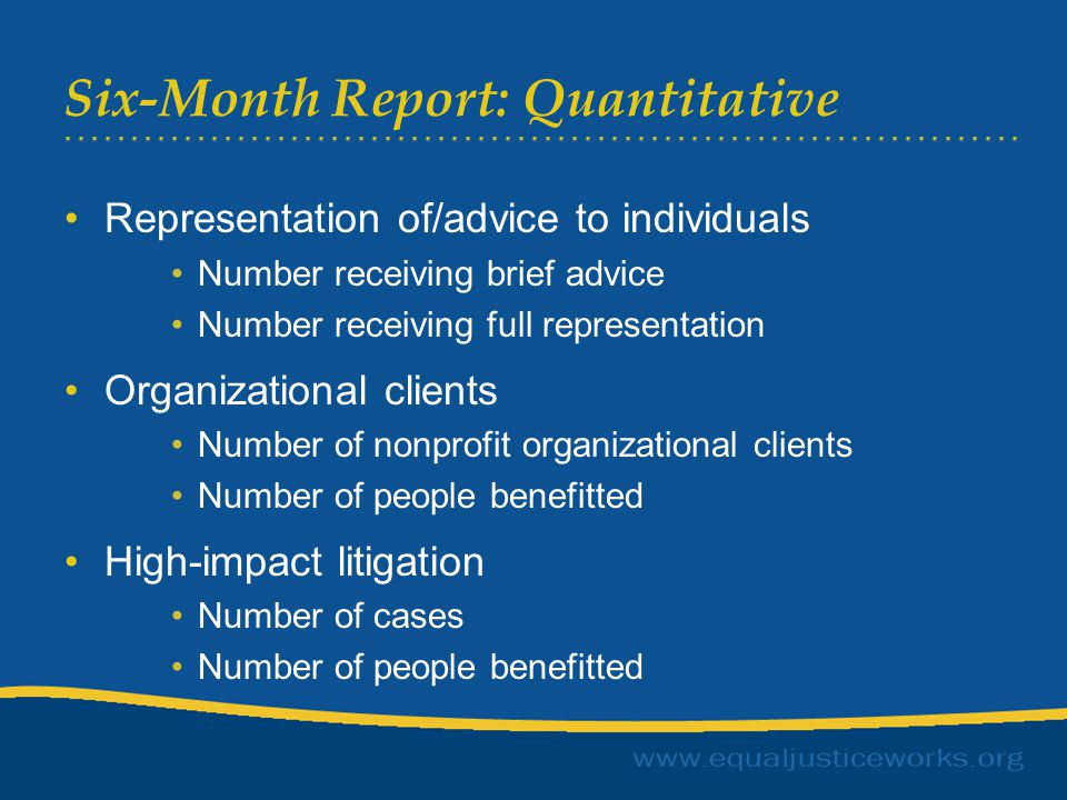 Six-Month Report: Quantitative Representation of/advice to individuals Number receiving brief advice Number receiving full representation Organizational clients Number of nonprofit organizational clients Number of people benefitted High-impact litigation Number of cases Number of people benefitted