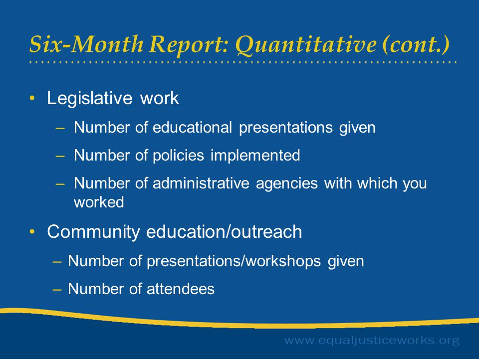 Six-Month Report: Quantitative (cont.) Legislative work –Number of educational presentations given –Number of policies implemented –Number of administrative agencies with which you worked Community education/outreach –Number of presentations/workshops given –Number of attendees