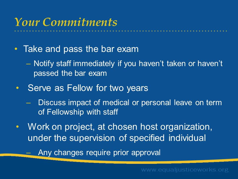 Your Commitments Take and pass the bar exam –Notify staff immediately if you haven't taken or haven't passed the bar exam Serve as Fellow for two years –Discuss impact of medical or personal leave on term of Fellowship with staff Work on project, at chosen host organization, under the supervision of specified individual –Any changes require prior approval