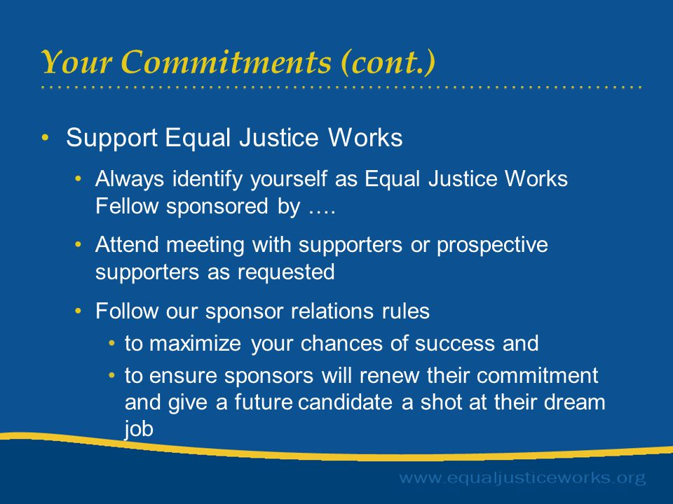 Host Organization Commitments Train and support you to fulfill project goals –You are not a Staff Attorney –Limited time on non project matters Compensate you per the certification Allow you to fulfill your obligations to Equal Justice Works, including reporting and sponsor relations Standard employment relations issues resolved between you and your employer