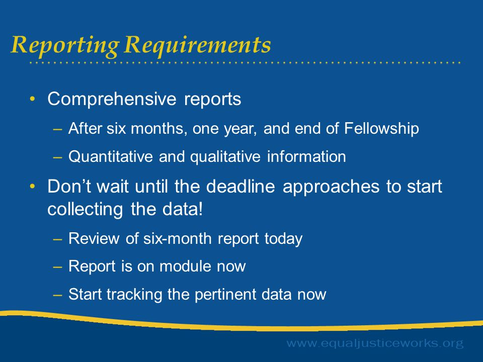 Reporting Requirements Comprehensive reports –After six months, one year, and end of Fellowship –Quantitative and qualitative information Don't wait until the deadline approaches to start collecting the data.