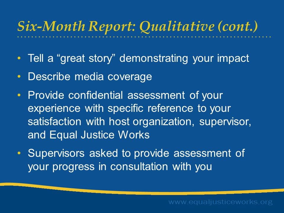 Six-Month Report: Qualitative (cont.) Tell a great story demonstrating your impact Describe media coverage Provide confidential assessment of your experience with specific reference to your satisfaction with host organization, supervisor, and Equal Justice Works Supervisors asked to provide assessment of your progress in consultation with you