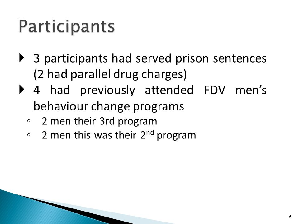  3 participants had served prison sentences (2 had parallel drug charges)  4 had previously attended FDV men's behaviour change programs ◦ 2 men their 3rd program ◦ 2 men this was their 2 nd program 6
