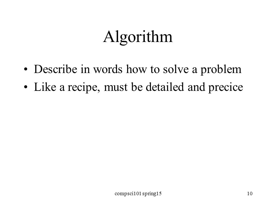 Algorithm Describe in words how to solve a problem Like a recipe, must be detailed and precice compsci101 spring1510