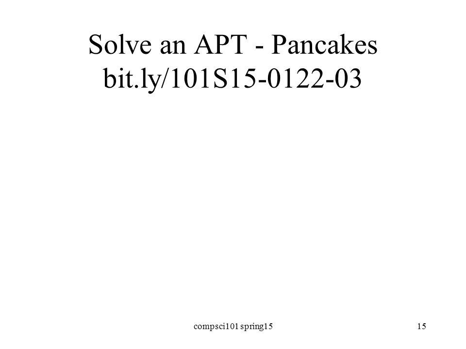 Solve an APT - Pancakes bit.ly/101S15-0122-03 compsci101 spring1515