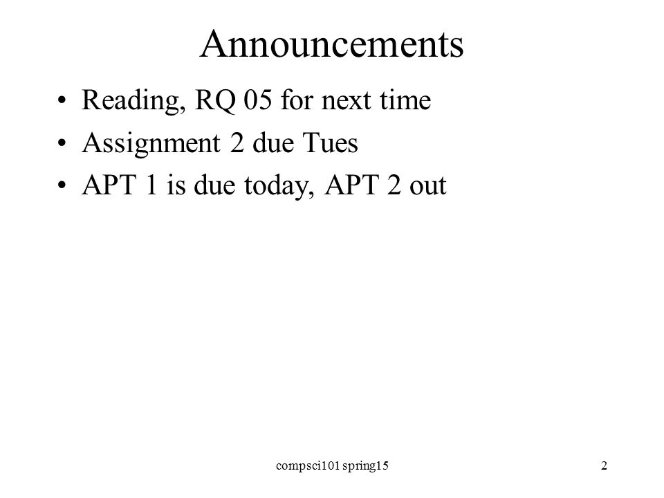 Announcements Reading, RQ 05 for next time Assignment 2 due Tues APT 1 is due today, APT 2 out compsci101 spring152