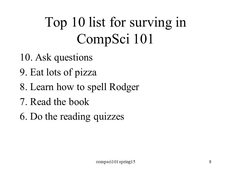 Top 10 list for surving in CompSci 101 10. Ask questions 9.