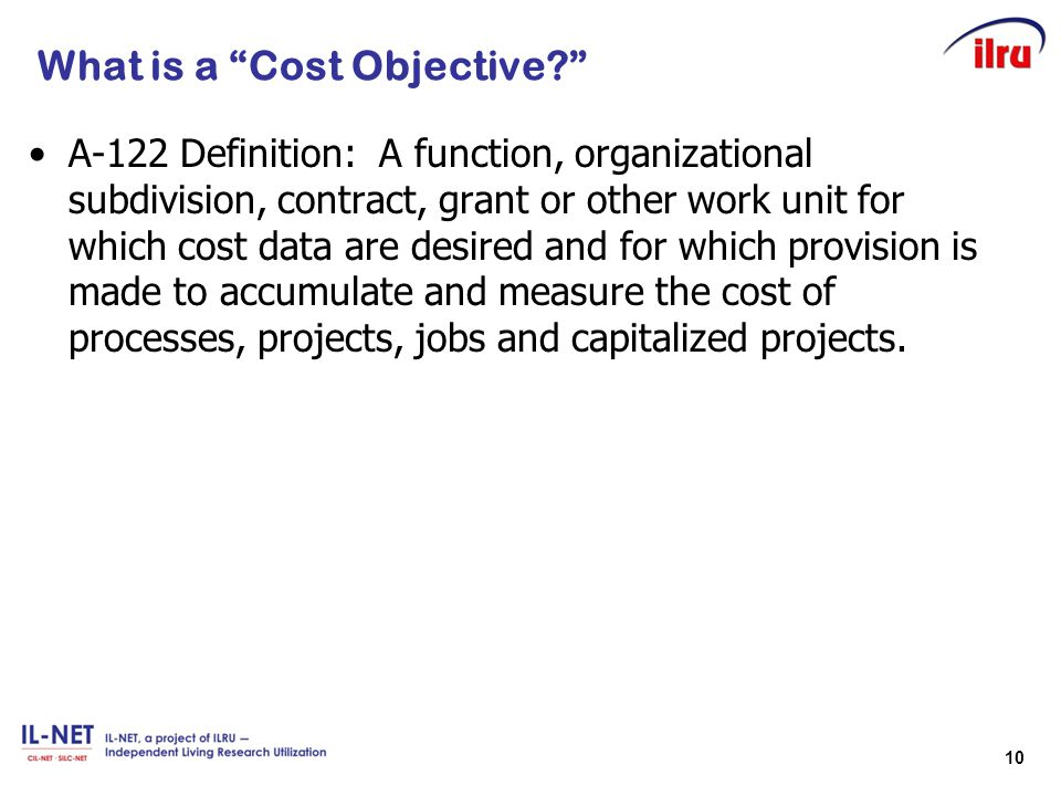 """10 What is a """"Cost Objective?"""" A-122 Definition: A function, organizational subdivision, contract, grant or other work unit for which cost data are de"""