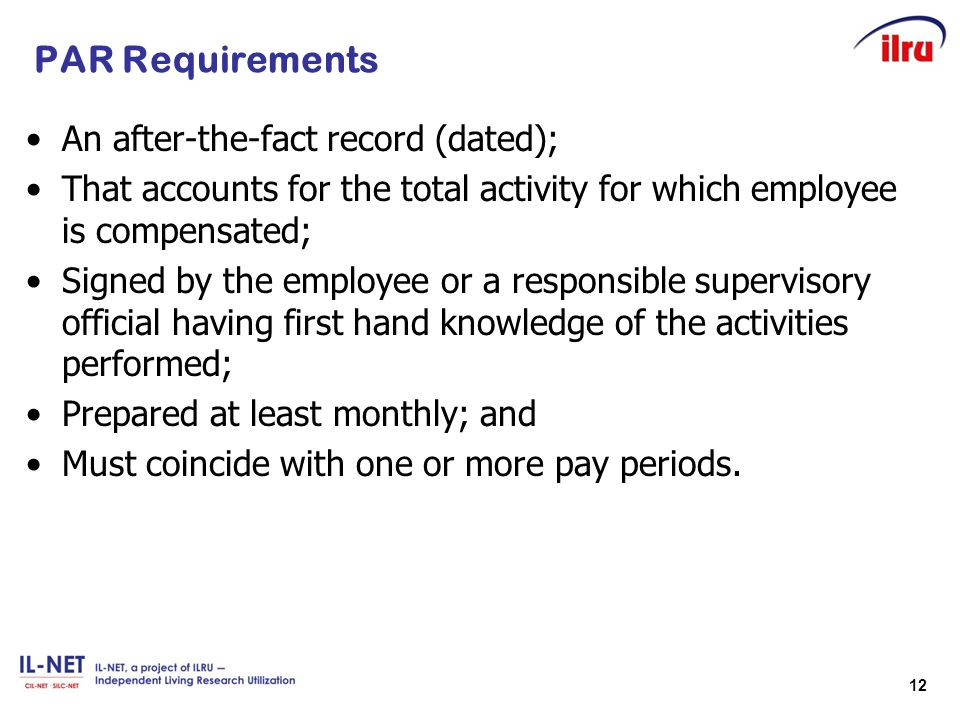 12 PAR Requirements An after-the-fact record (dated); That accounts for the total activity for which employee is compensated; Signed by the employee o