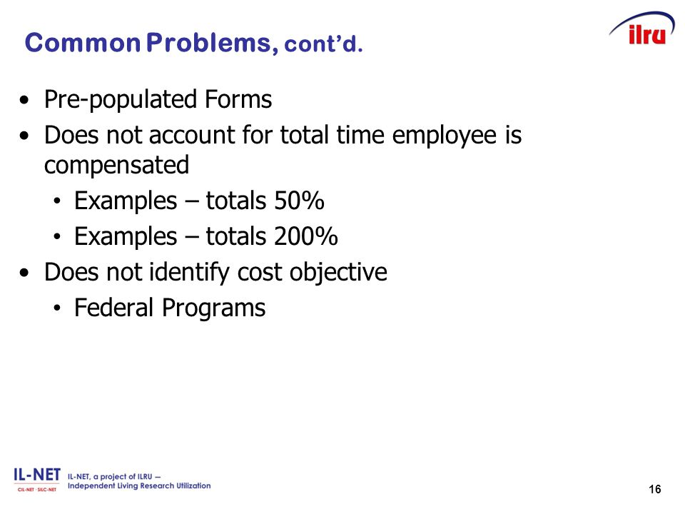 16 Common Problems, cont'd. Pre-populated Forms Does not account for total time employee is compensated Examples – totals 50% Examples – totals 200% D
