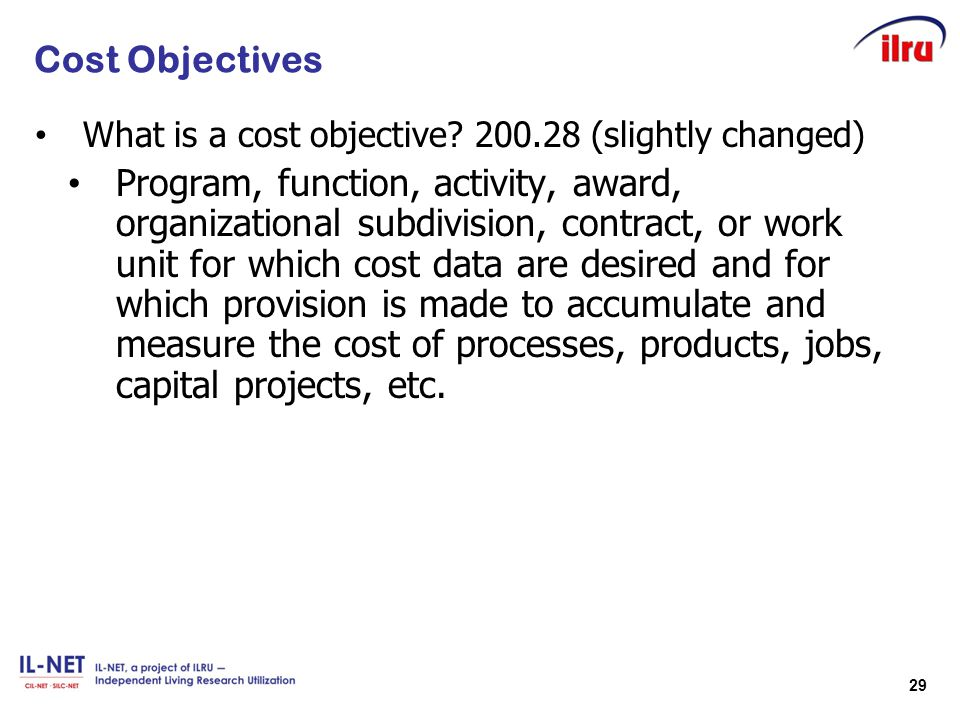 29 Cost Objectives What is a cost objective? 200.28 (slightly changed) Program, function, activity, award, organizational subdivision, contract, or wo