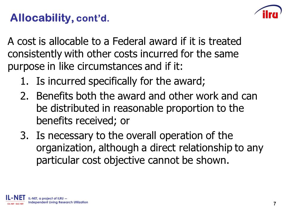 7 Allocability, cont'd. A cost is allocable to a Federal award if it is treated consistently with other costs incurred for the same purpose in like ci
