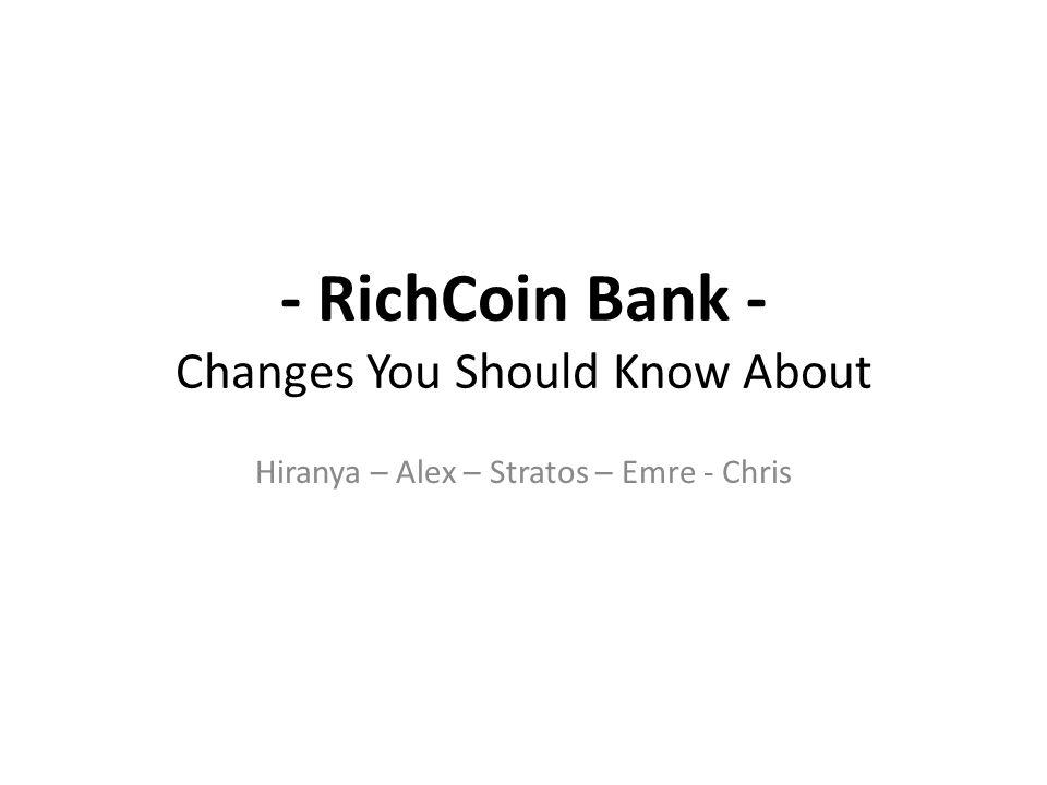 - RichCoin Bank - Changes You Should Know About Hiranya – Alex – Stratos – Emre - Chris
