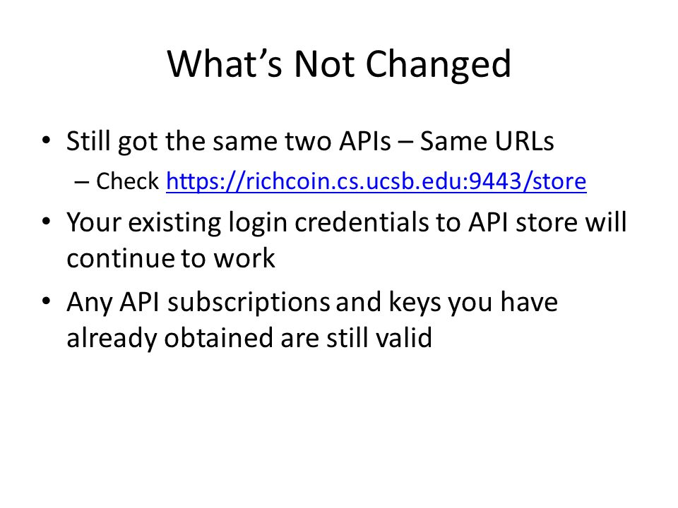 What's Not Changed Still got the same two APIs – Same URLs – Check https://richcoin.cs.ucsb.edu:9443/storehttps://richcoin.cs.ucsb.edu:9443/store Your existing login credentials to API store will continue to work Any API subscriptions and keys you have already obtained are still valid