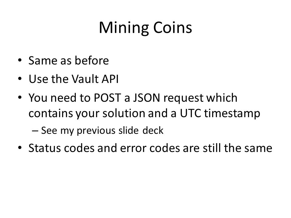 Mining Coins Same as before Use the Vault API You need to POST a JSON request which contains your solution and a UTC timestamp – See my previous slide deck Status codes and error codes are still the same