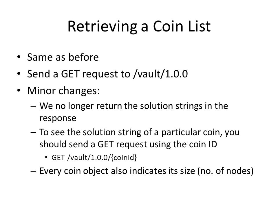 Retrieving a Coin List Same as before Send a GET request to /vault/1.0.0 Minor changes: – We no longer return the solution strings in the response – To see the solution string of a particular coin, you should send a GET request using the coin ID GET /vault/1.0.0/{coinId} – Every coin object also indicates its size (no.