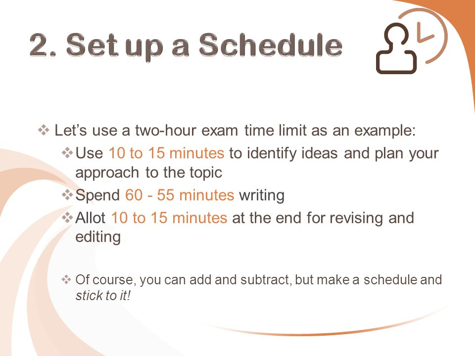  Let's use a two-hour exam time limit as an example:  Use 10 to 15 minutes to identify ideas and plan your approach to the topic  Spend 60 - 55 minutes writing  Allot 10 to 15 minutes at the end for revising and editing  Of course, you can add and subtract, but make a schedule and stick to it!