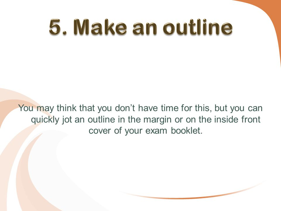 You may think that you don't have time for this, but you can quickly jot an outline in the margin or on the inside front cover of your exam booklet.