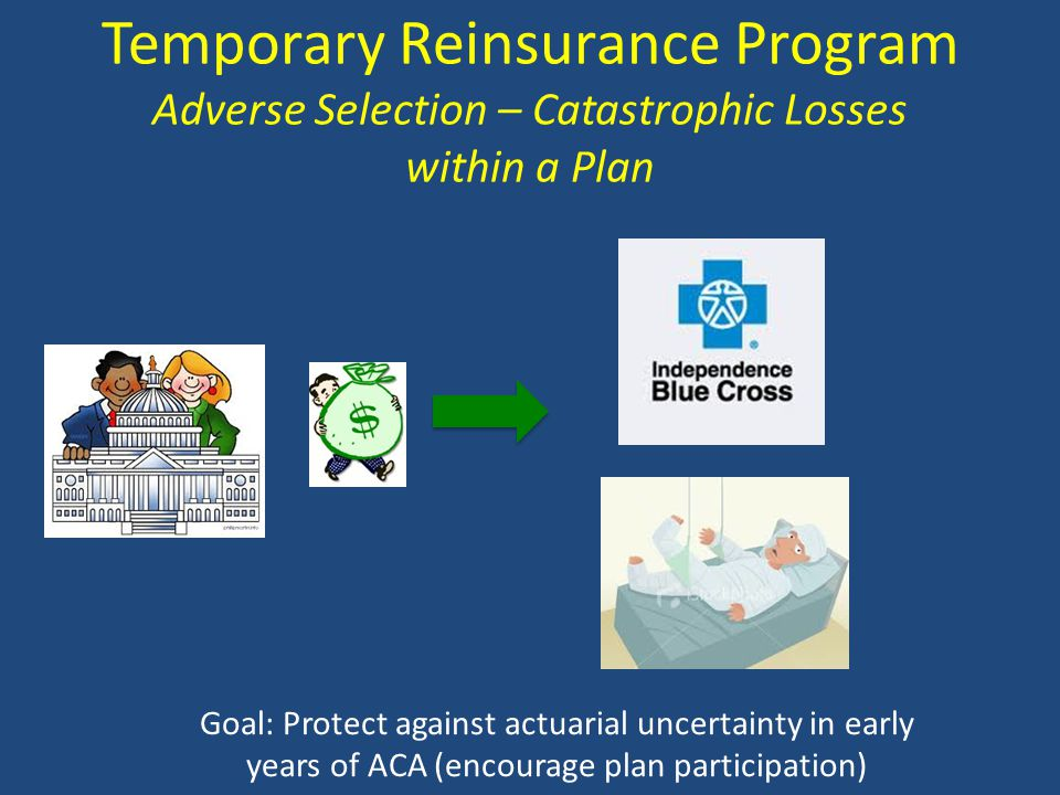 Temporary Reinsurance Program Adverse Selection – Catastrophic Losses within a Plan Goal: Protect against actuarial uncertainty in early years of ACA