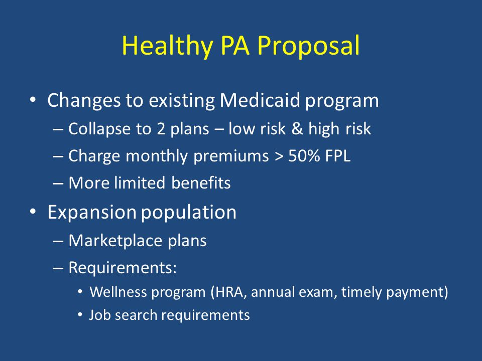 Healthy PA Proposal Changes to existing Medicaid program – Collapse to 2 plans – low risk & high risk – Charge monthly premiums > 50% FPL – More limited benefits Expansion population – Marketplace plans – Requirements: Wellness program (HRA, annual exam, timely payment) Job search requirements