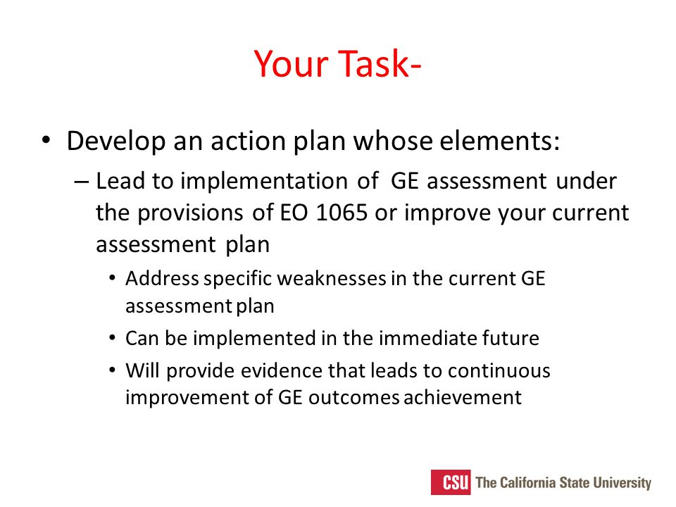 Your Task- Develop an action plan whose elements: – Lead to implementation of GE assessment under the provisions of EO 1065 or improve your current assessment plan Address specific weaknesses in the current GE assessment plan Can be implemented in the immediate future Will provide evidence that leads to continuous improvement of GE outcomes achievement
