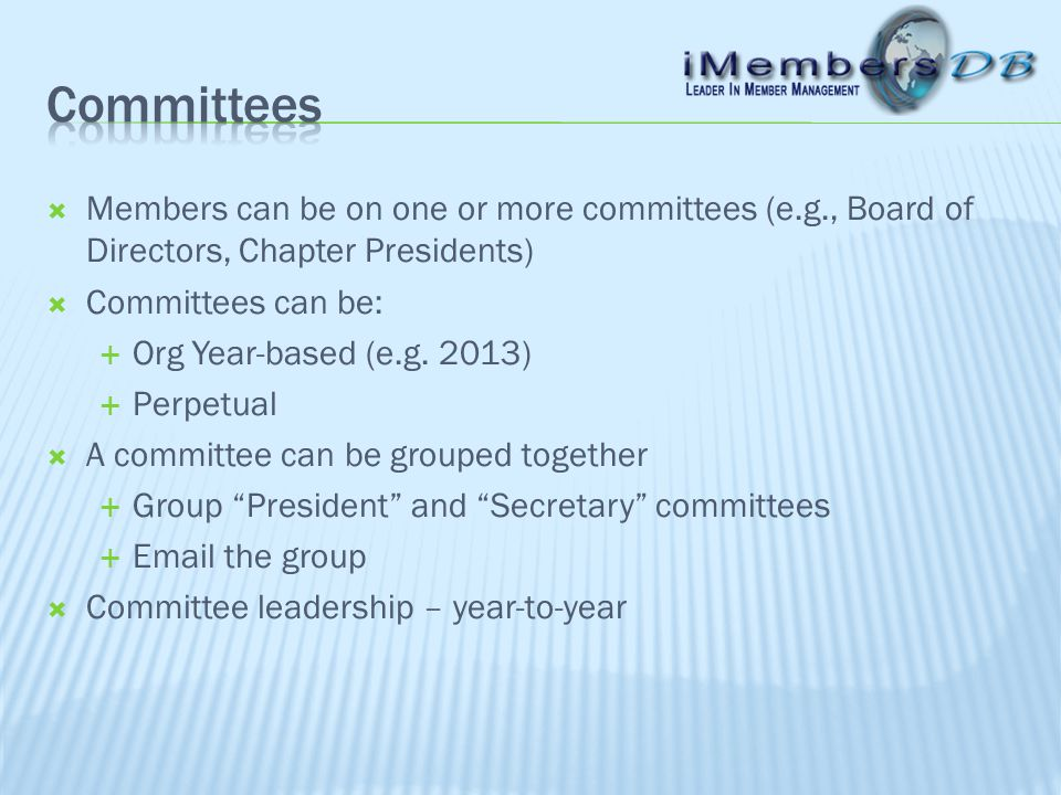  Members can be on one or more committees (e.g., Board of Directors, Chapter Presidents)  Committees can be:  Org Year-based (e.g.