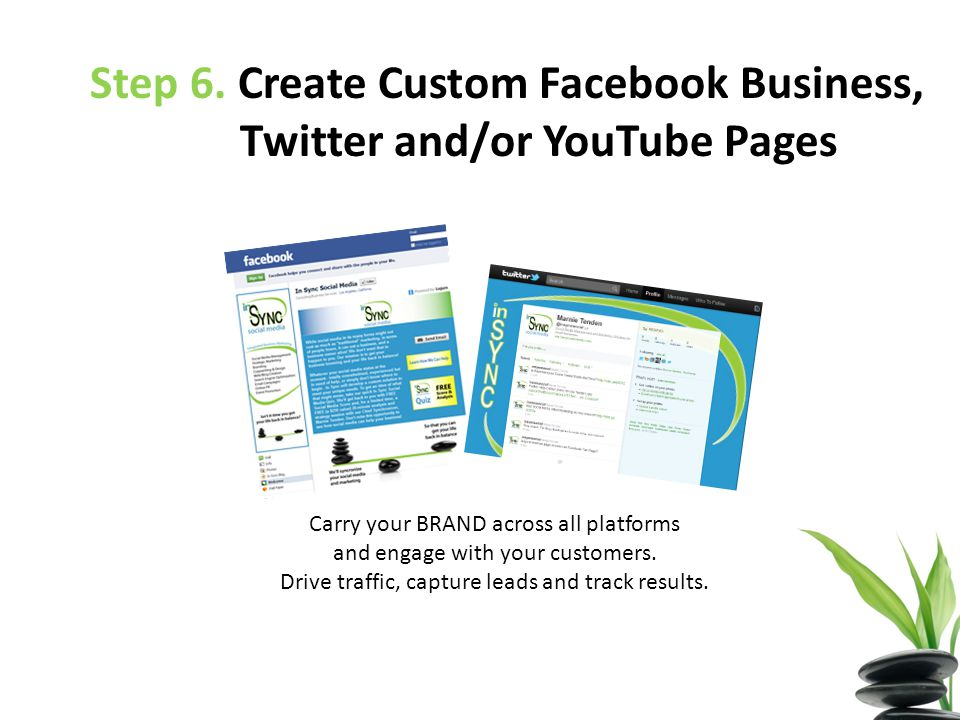 Step 6. Create Custom Facebook Business, Twitter and/or YouTube Pages Carry your BRAND across all platforms and engage with your customers. Drive traf