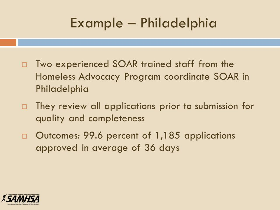Example – Philadelphia  Two experienced SOAR trained staff from the Homeless Advocacy Program coordinate SOAR in Philadelphia  They review all applications prior to submission for quality and completeness  Outcomes: 99.6 percent of 1,185 applications approved in average of 36 days