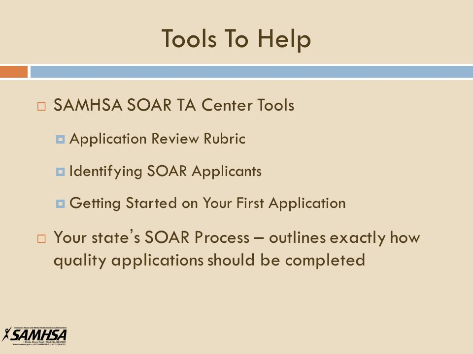 Tools To Help  SAMHSA SOAR TA Center Tools  Application Review Rubric  Identifying SOAR Applicants  Getting Started on Your First Application  Your state's SOAR Process – outlines exactly how quality applications should be completed