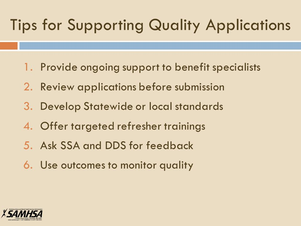 Tips for Supporting Quality Applications 1.Provide ongoing support to benefit specialists 2.Review applications before submission 3.Develop Statewide or local standards 4.Offer targeted refresher trainings 5.Ask SSA and DDS for feedback 6.Use outcomes to monitor quality